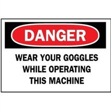 Danger, Wear Your Goggles While Operating This Machine